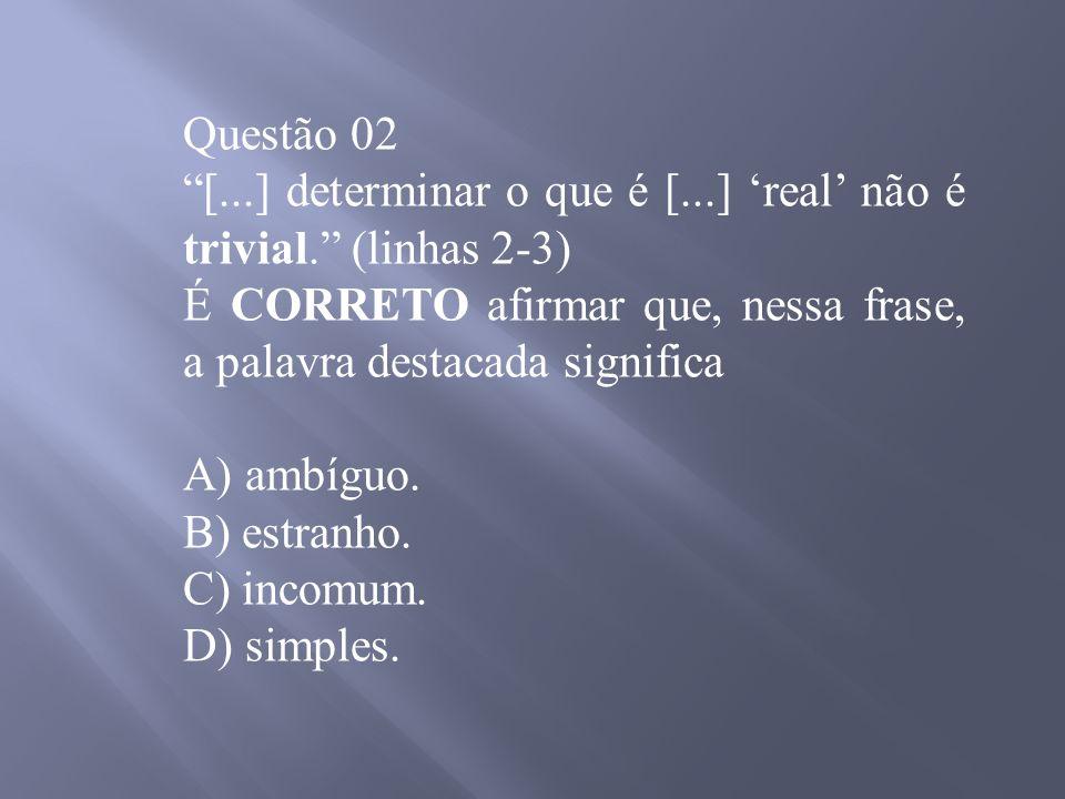 Questão 02 [...] determinar o que é [...] 'real' não é trivial. (linhas 2-3) É CORRETO afirmar que, nessa frase, a palavra destacada significa.